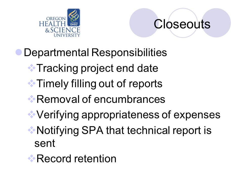 Closeouts Departmental Responsibilities  Tracking project end date  Timely filling out of reports  Removal of encumbrances  Verifying appropriateness of expenses  Notifying SPA that technical report is sent  Record retention