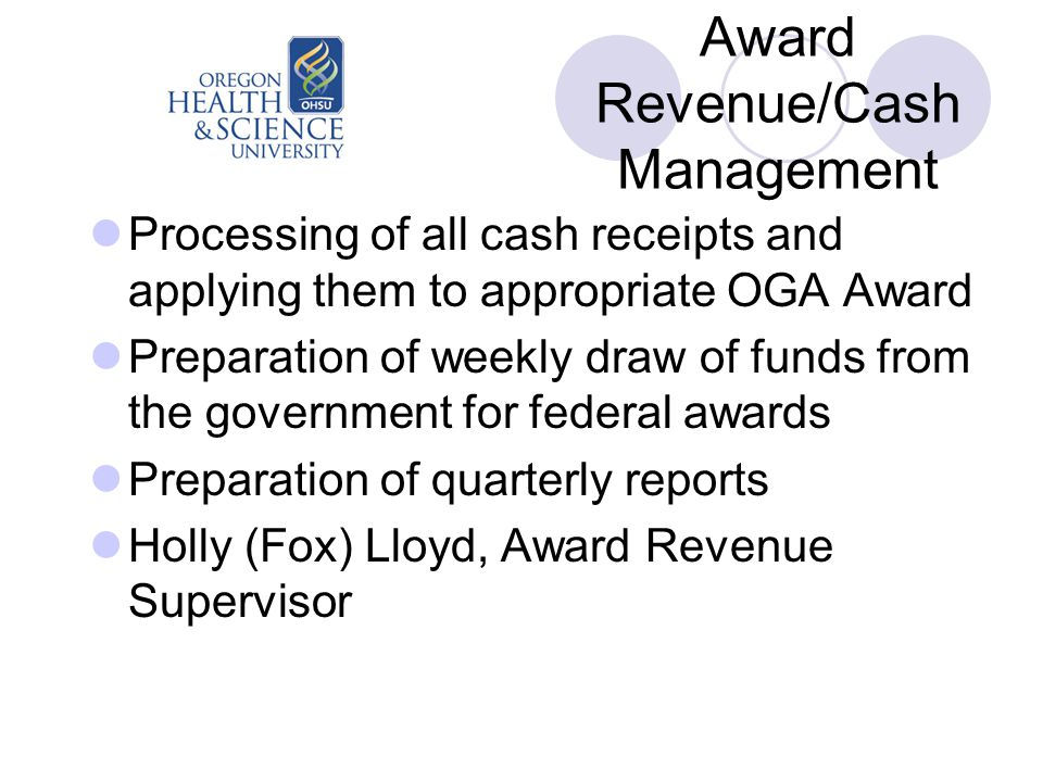 Award Revenue/Cash Management Processing of all cash receipts and applying them to appropriate OGA Award Preparation of weekly draw of funds from the government for federal awards Preparation of quarterly reports Holly (Fox) Lloyd, Award Revenue Supervisor
