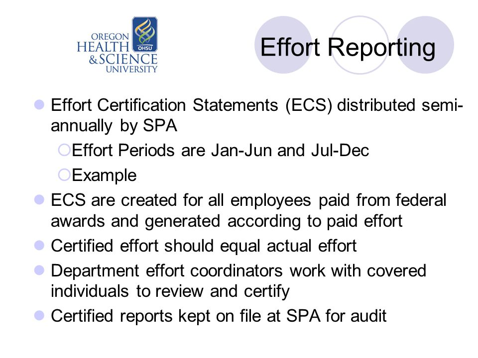 Effort Reporting Effort Certification Statements (ECS) distributed semi- annually by SPA  Effort Periods are Jan-Jun and Jul-Dec  Example ECS are created for all employees paid from federal awards and generated according to paid effort Certified effort should equal actual effort Department effort coordinators work with covered individuals to review and certify Certified reports kept on file at SPA for audit
