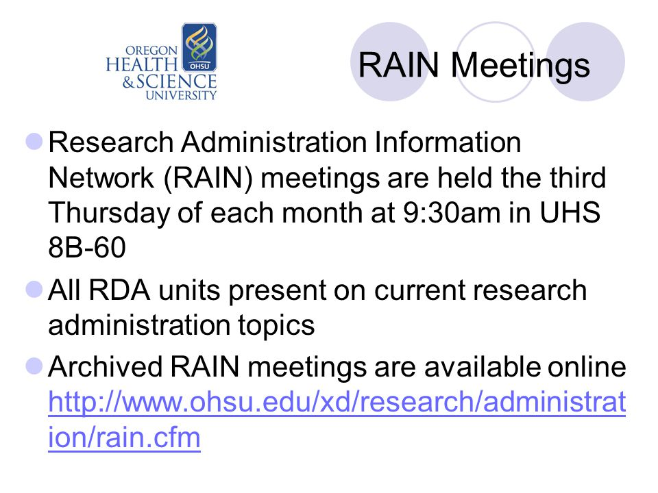 RAIN Meetings Research Administration Information Network (RAIN) meetings are held the third Thursday of each month at 9:30am in UHS 8B-60 All RDA units present on current research administration topics Archived RAIN meetings are available online http://www.ohsu.edu/xd/research/administrat ion/rain.cfm http://www.ohsu.edu/xd/research/administrat ion/rain.cfm