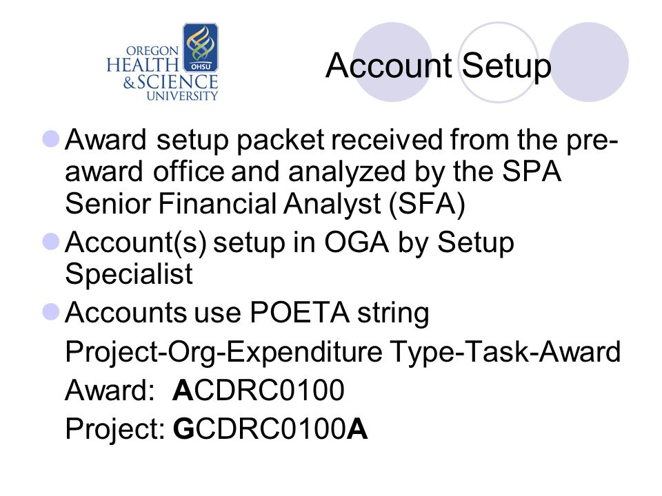 Account Setup Award setup packet received from the pre- award office and analyzed by the SPA Senior Financial Analyst (SFA) Account(s) setup in OGA by Setup Specialist Accounts use POETA string Project-Org-Expenditure Type-Task-Award Award: ACDRC0100 Project: GCDRC0100A