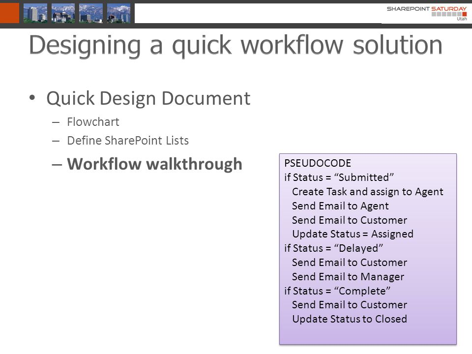 Quick Design Document – Flowchart – Define SharePoint Lists – Workflow walkthrough PSEUDOCODE if Status = Submitted Create Task and assign to Agent Send Email to Agent Send Email to Customer Update Status = Assigned if Status = Delayed Send Email to Customer Send Email to Manager if Status = Complete Send Email to Customer Update Status to Closed PSEUDOCODE if Status = Submitted Create Task and assign to Agent Send Email to Agent Send Email to Customer Update Status = Assigned if Status = Delayed Send Email to Customer Send Email to Manager if Status = Complete Send Email to Customer Update Status to Closed