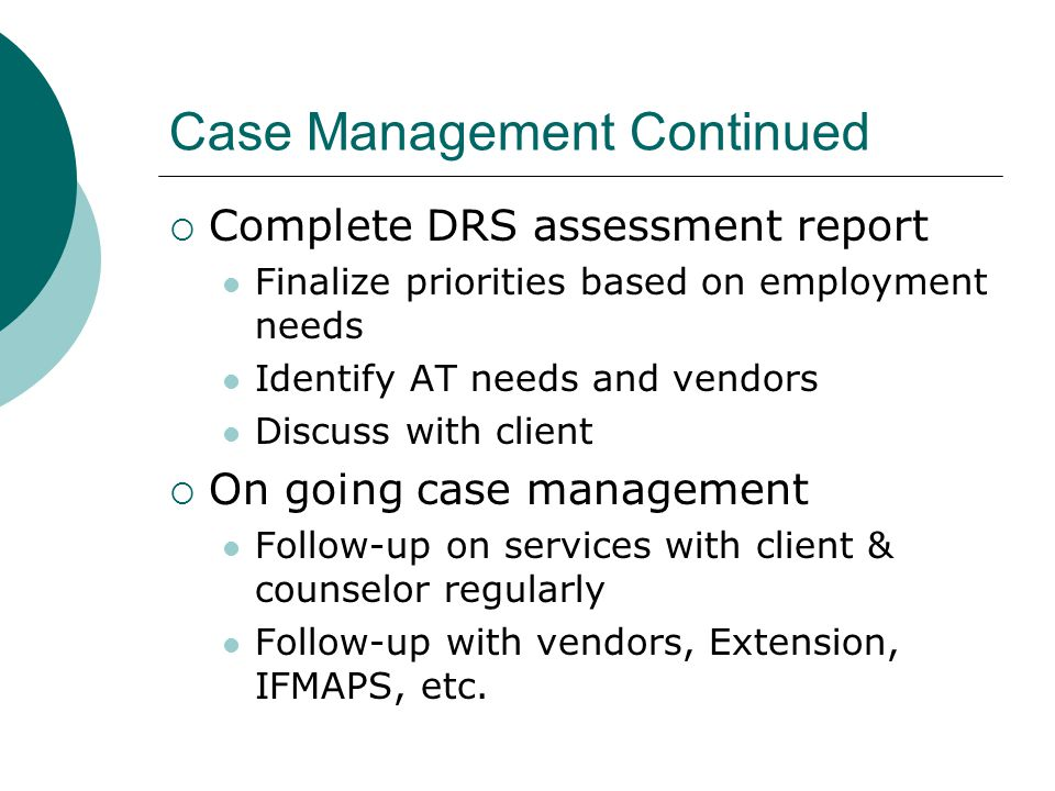 Case Management Continued  Complete DRS assessment report Finalize priorities based on employment needs Identify AT needs and vendors Discuss with cl