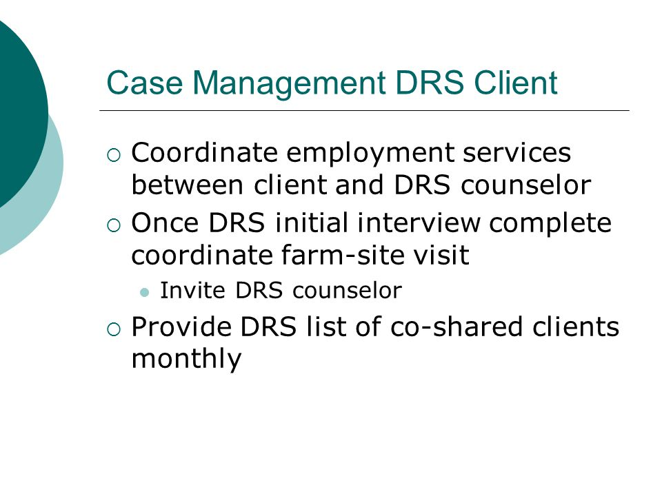 Case Management DRS Client  Coordinate employment services between client and DRS counselor  Once DRS initial interview complete coordinate farm-sit