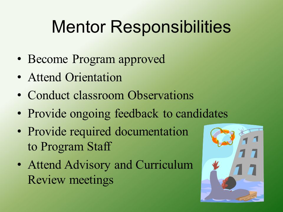 Mentor Responsibilities Become Program approved Attend Orientation Conduct classroom Observations Provide ongoing feedback to candidates Provide required documentation to Program Staff Attend Advisory and Curriculum Review meetings