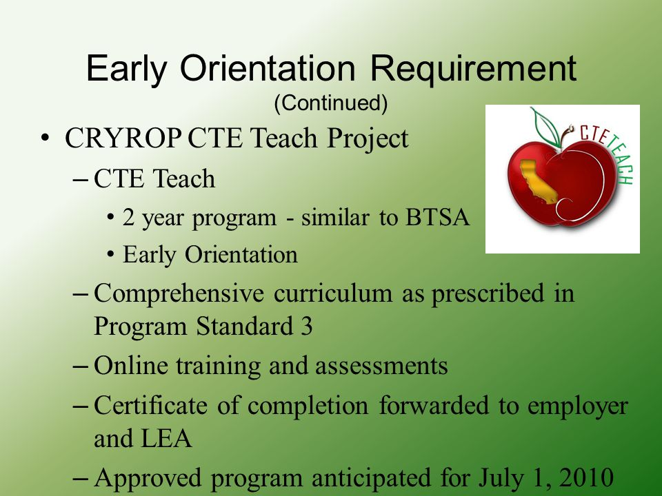 Early Orientation Requirement (Continued) CRYROP CTE Teach Project – CTE Teach 2 year program - similar to BTSA Early Orientation – Comprehensive curriculum as prescribed in Program Standard 3 – Online training and assessments – Certificate of completion forwarded to employer and LEA – Approved program anticipated for July 1, 2010