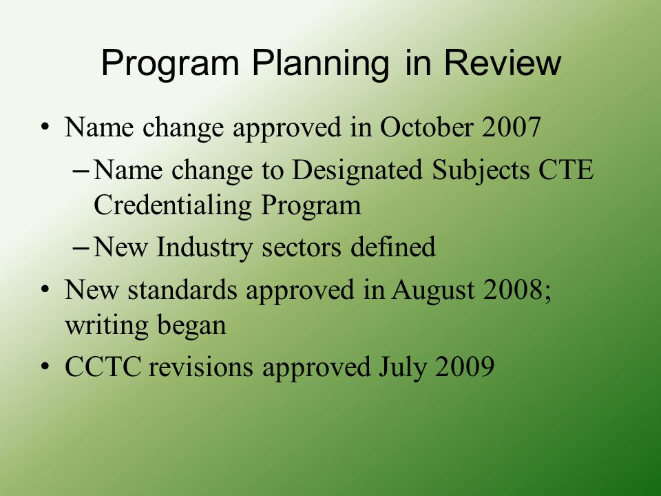 Program Planning in Review Name change approved in October 2007 – Name change to Designated Subjects CTE Credentialing Program – New Industry sectors defined New standards approved in August 2008; writing began CCTC revisions approved July 2009