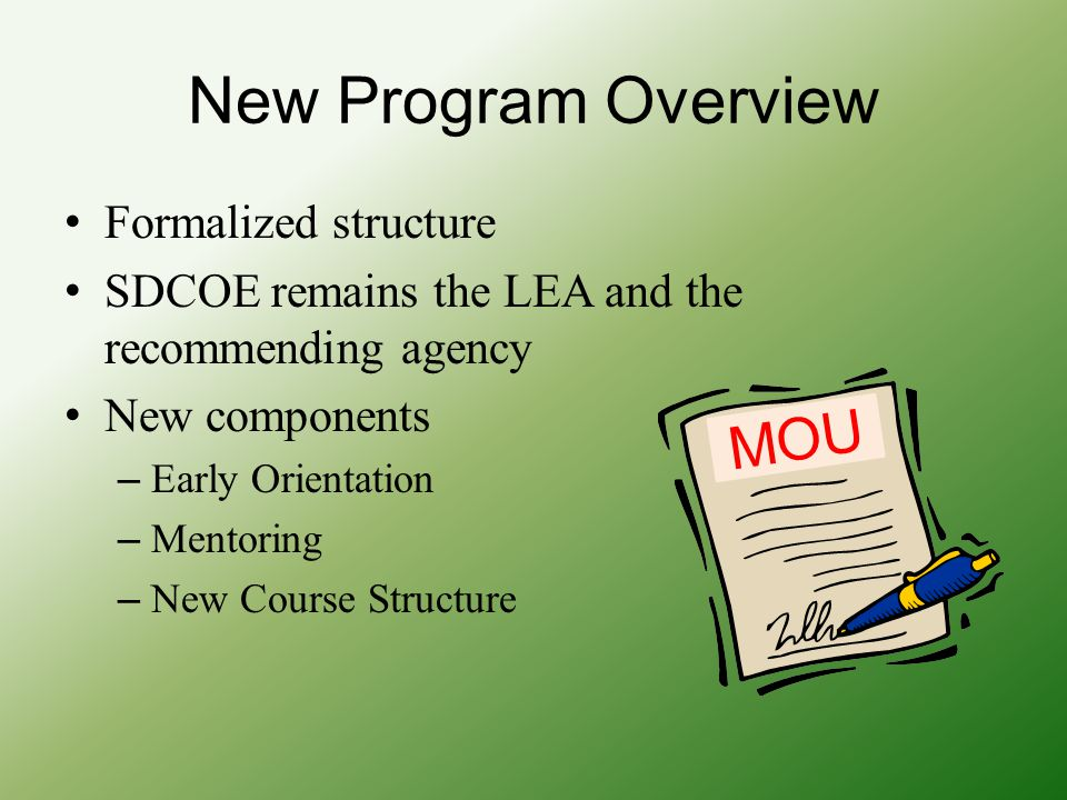 New Program Overview Formalized structure SDCOE remains the LEA and the recommending agency New components – Early Orientation – Mentoring – New Cours