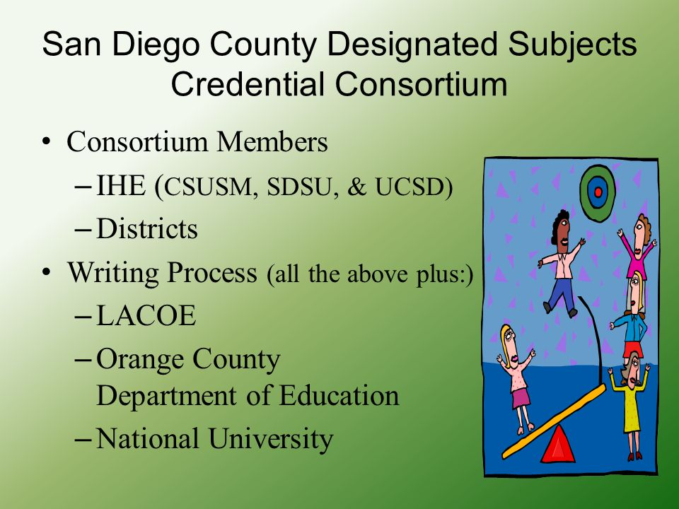 San Diego County Designated Subjects Credential Consortium Consortium Members – IHE ( CSUSM, SDSU, & UCSD) – Districts Writing Process (all the above plus:) – LACOE – Orange County Department of Education – National University