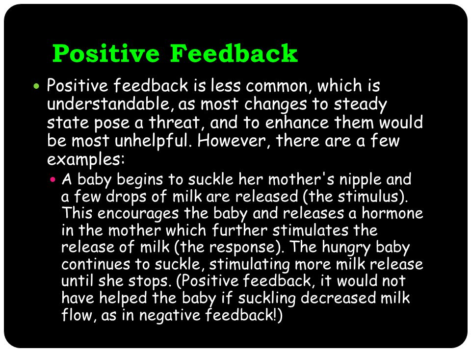 Positive Feedback Positive feedback is less common, which is understandable, as most changes to steady state pose a threat, and to enhance them would be most unhelpful.