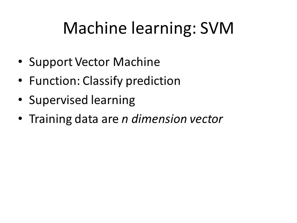Machine learning: SVM Support Vector Machine Function: Classify prediction Supervised learning Training data are n dimension vector