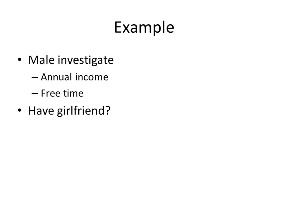 Example Male investigate – Annual income – Free time Have girlfriend?