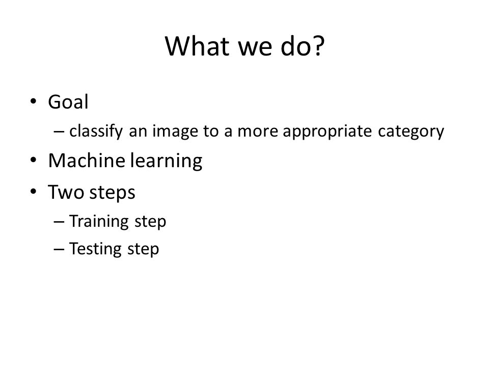 What we do? Goal – classify an image to a more appropriate category Machine learning Two steps – Training step – Testing step