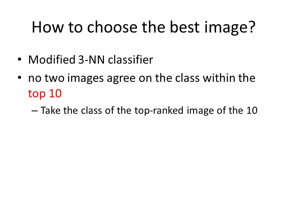How to choose the best image? Modified 3-NN classifier no two images agree on the class within the top 10 – Take the class of the top-ranked image of