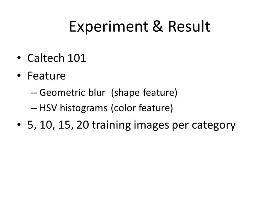 Experiment & Result Caltech 101 Feature – Geometric blur (shape feature) – HSV histograms (color feature) 5, 10, 15, 20 training images per category