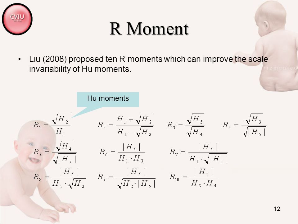 12 R Moment Liu (2008) proposed ten R moments which can improve the scale invariability of Hu moments. Hu moments