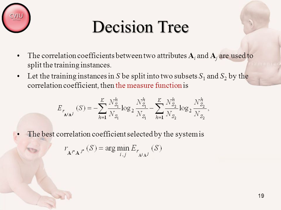 19 Decision Tree The correlation coefficients between two attributes A i and A j are used to split the training instances.