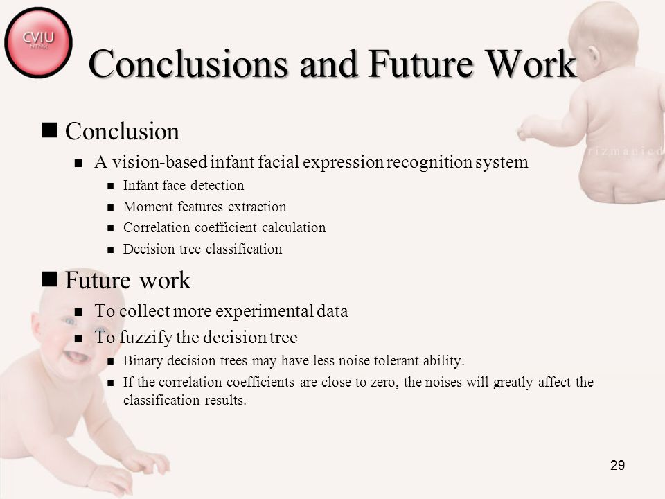 29 Conclusions and Future Work Conclusion A vision-based infant facial expression recognition system Infant face detection Moment features extraction Correlation coefficient calculation Decision tree classification Future work To collect more experimental data To fuzzify the decision tree Binary decision trees may have less noise tolerant ability.