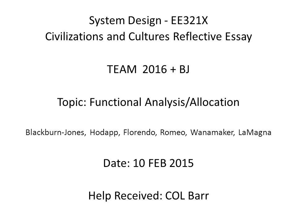 System Design - EE321X Civilizations and Cultures Reflective Essay TEAM 2016 + BJ Topic: Functional Analysis/Allocation Blackburn-Jones, Hodapp, Florendo, Romeo, Wanamaker, LaMagna Date: 10 FEB 2015 Help Received: COL Barr