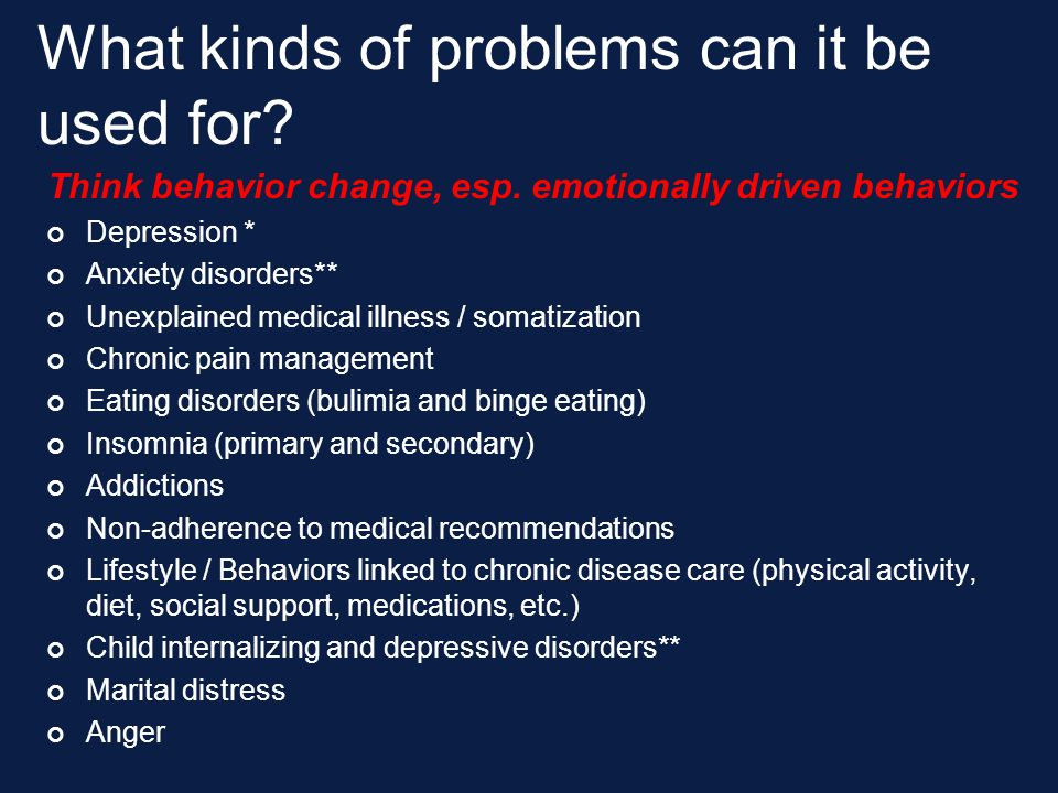 What kinds of problems can it be used for? Think behavior change, esp. emotionally driven behaviors Depression * Anxiety disorders** Unexplained medic