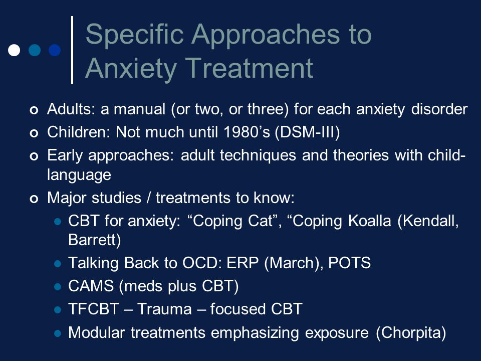 Specific Approaches to Anxiety Treatment Adults: a manual (or two, or three) for each anxiety disorder Children: Not much until 1980's (DSM-III) Early