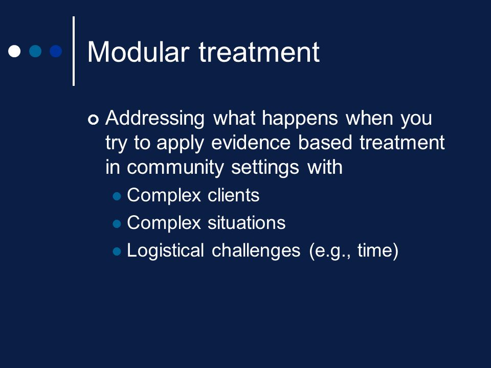 Modular treatment Addressing what happens when you try to apply evidence based treatment in community settings with Complex clients Complex situations