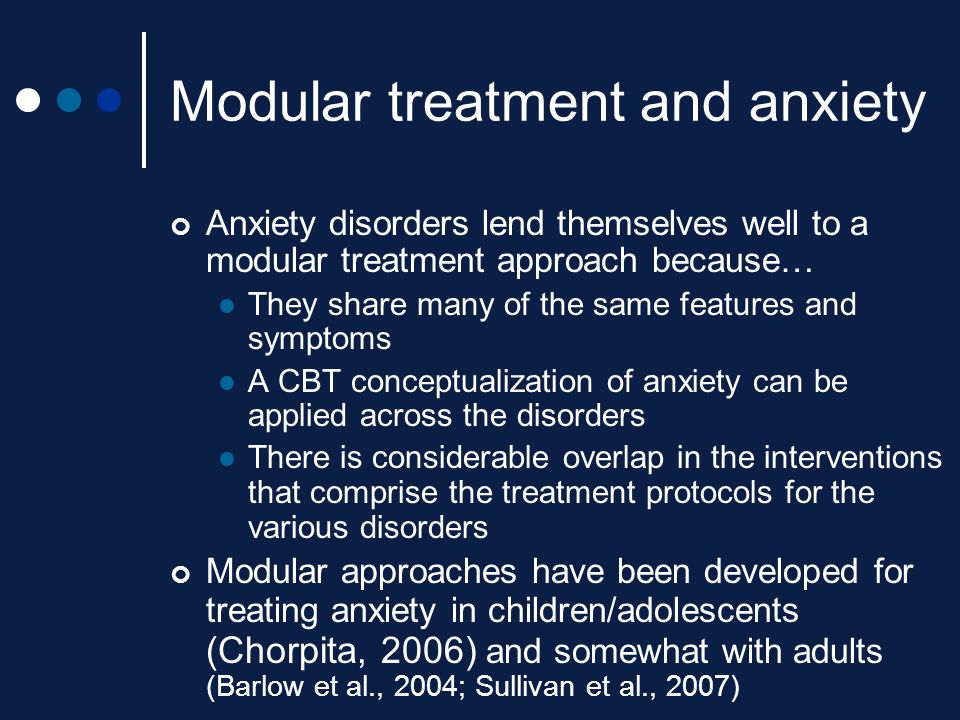 Modular treatment and anxiety Anxiety disorders lend themselves well to a modular treatment approach because… They share many of the same features and