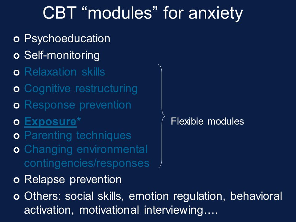 """CBT """"modules"""" for anxiety Psychoeducation Self-monitoring Relaxation skills Cognitive restructuring Response prevention Exposure* Parenting techniques"""