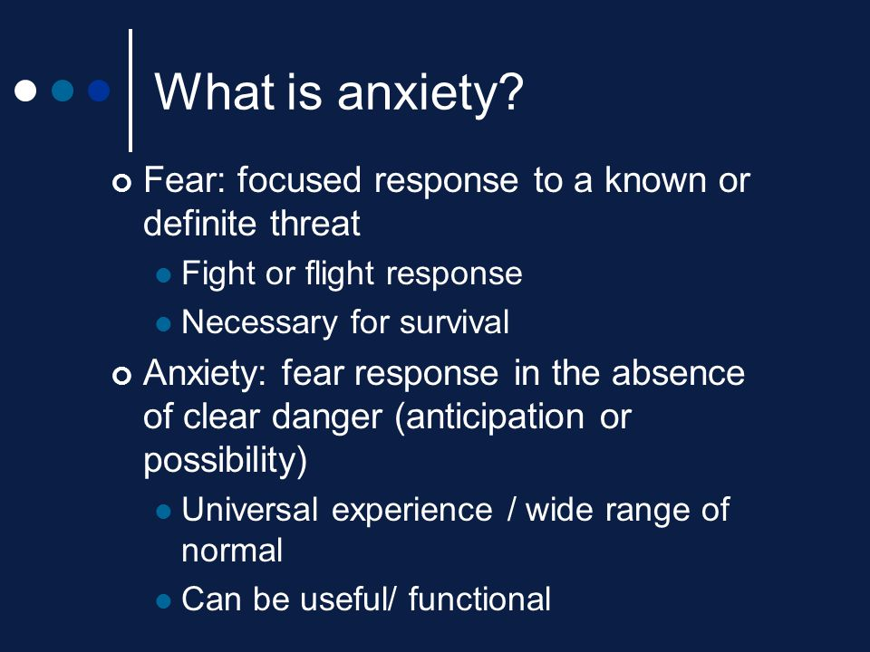 What is anxiety? Fear: focused response to a known or definite threat Fight or flight response Necessary for survival Anxiety: fear response in the ab