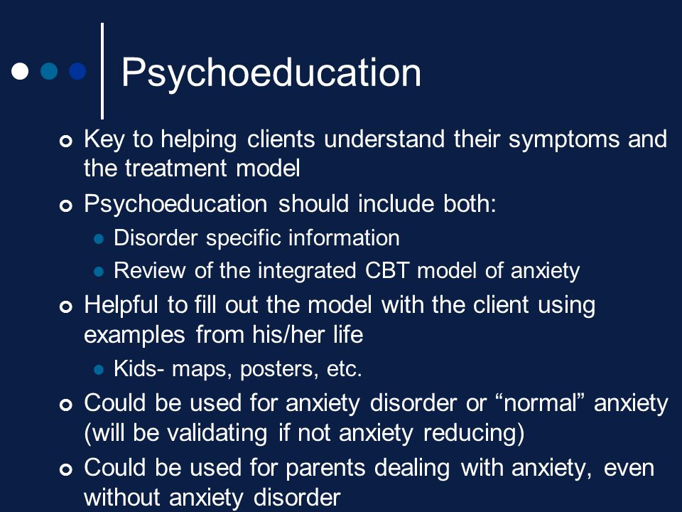 Psychoeducation Key to helping clients understand their symptoms and the treatment model Psychoeducation should include both: Disorder specific inform