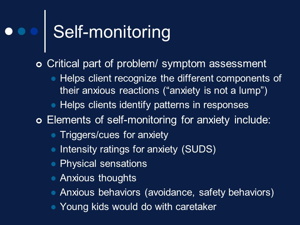 """Self-monitoring Critical part of problem/ symptom assessment Helps client recognize the different components of their anxious reactions (""""anxiety is n"""