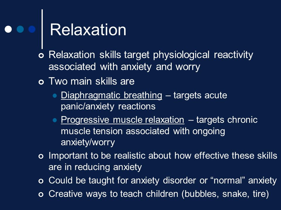 Relaxation Relaxation skills target physiological reactivity associated with anxiety and worry Two main skills are Diaphragmatic breathing – targets a