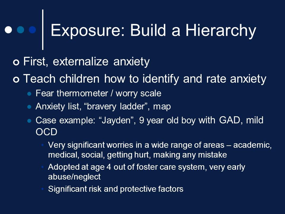 """Exposure: Build a Hierarchy First, externalize anxiety Teach children how to identify and rate anxiety Fear thermometer / worry scale Anxiety list, """"b"""