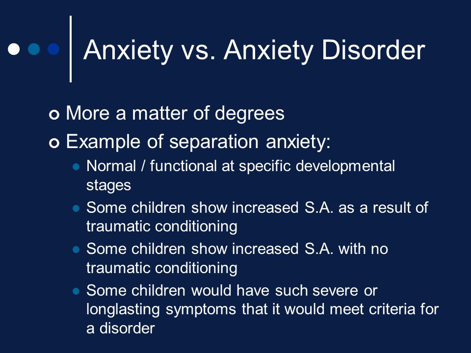 Anxiety vs. Anxiety Disorder More a matter of degrees Example of separation anxiety: Normal / functional at specific developmental stages Some childre