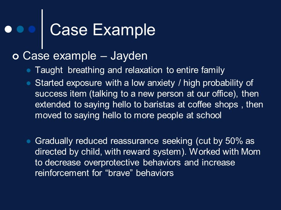 Case Example Case example – Jayden Taught breathing and relaxation to entire family Started exposure with a low anxiety / high probability of success