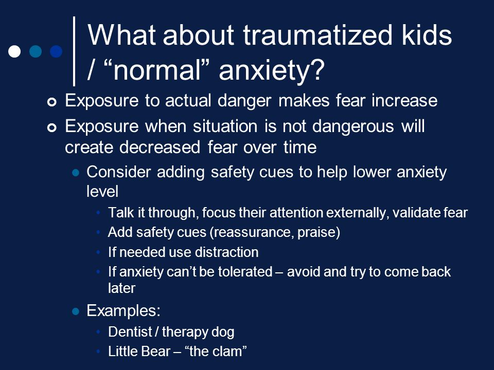 """What about traumatized kids / """"normal"""" anxiety? Exposure to actual danger makes fear increase Exposure when situation is not dangerous will create dec"""