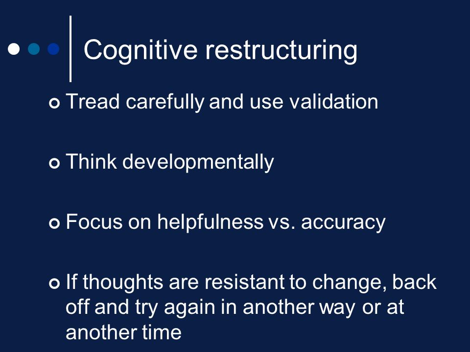 Cognitive restructuring Tread carefully and use validation Think developmentally Focus on helpfulness vs. accuracy If thoughts are resistant to change