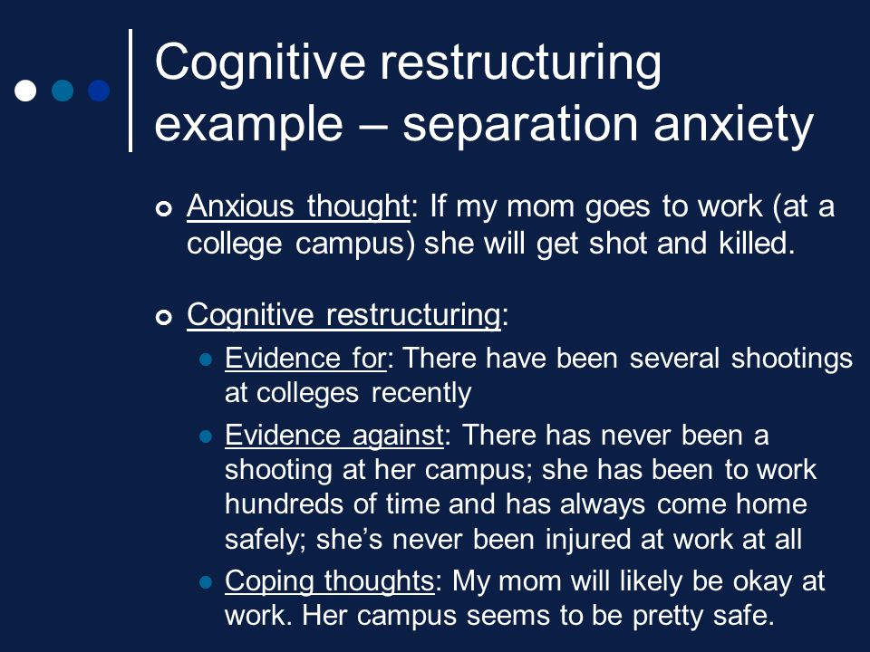 Cognitive restructuring example – separation anxiety Anxious thought: If my mom goes to work (at a college campus) she will get shot and killed. Cogni