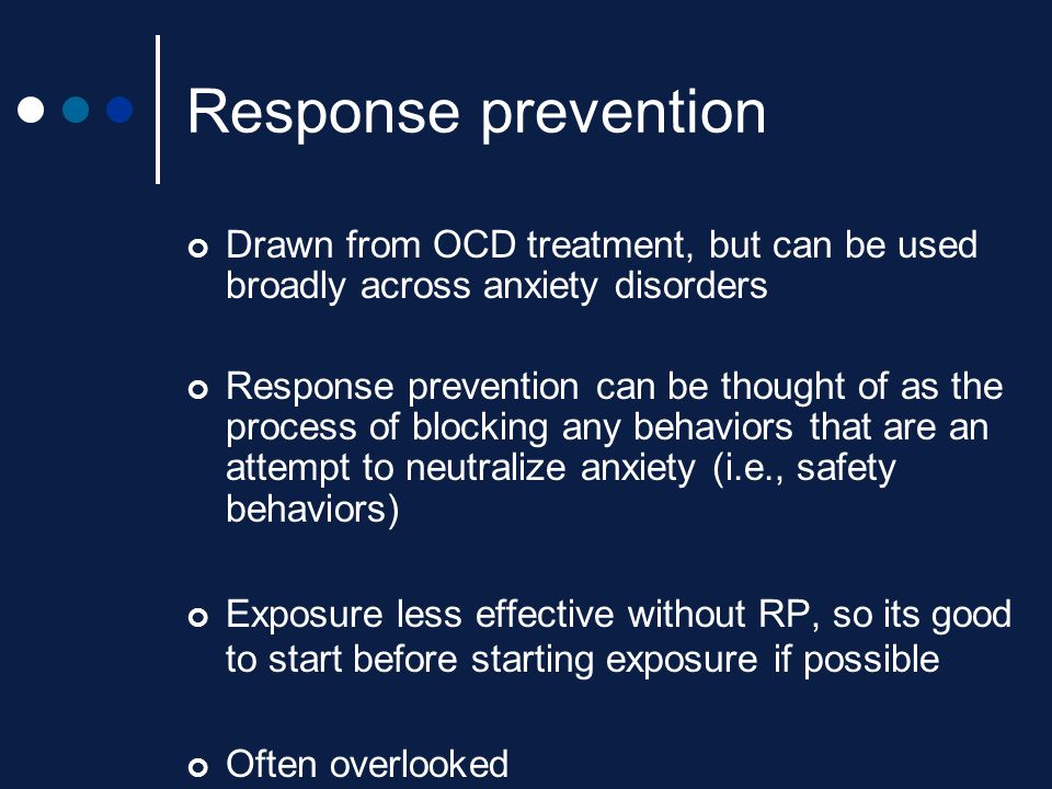 Response prevention Drawn from OCD treatment, but can be used broadly across anxiety disorders Response prevention can be thought of as the process of