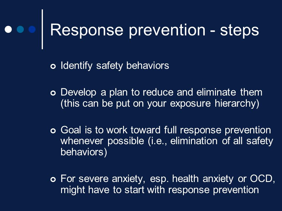 Response prevention - steps Identify safety behaviors Develop a plan to reduce and eliminate them (this can be put on your exposure hierarchy) Goal is