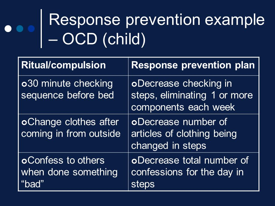 Response prevention example – OCD (child) Ritual/compulsionResponse prevention plan 30 minute checking sequence before bed Decrease checking in steps,