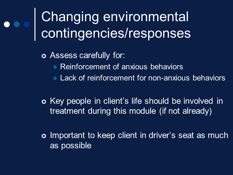 Changing environmental contingencies/responses Assess carefully for: Reinforcement of anxious behaviors Lack of reinforcement for non-anxious behavior