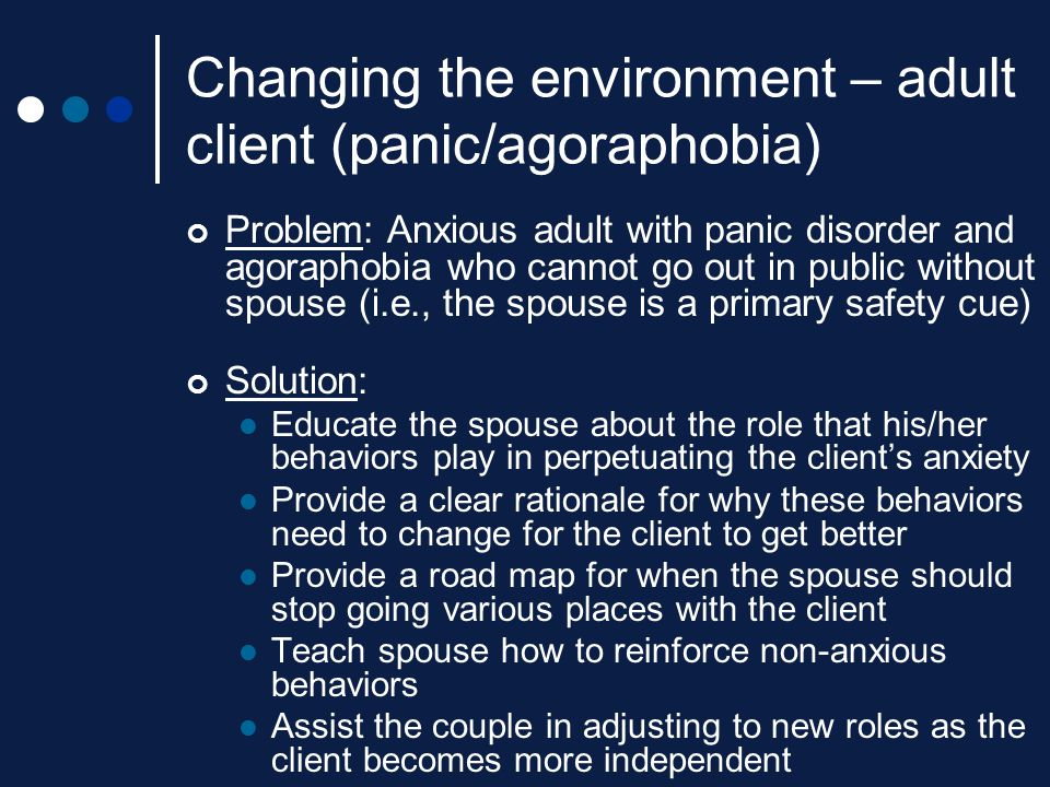 Changing the environment – adult client (panic/agoraphobia) Problem: Anxious adult with panic disorder and agoraphobia who cannot go out in public wit