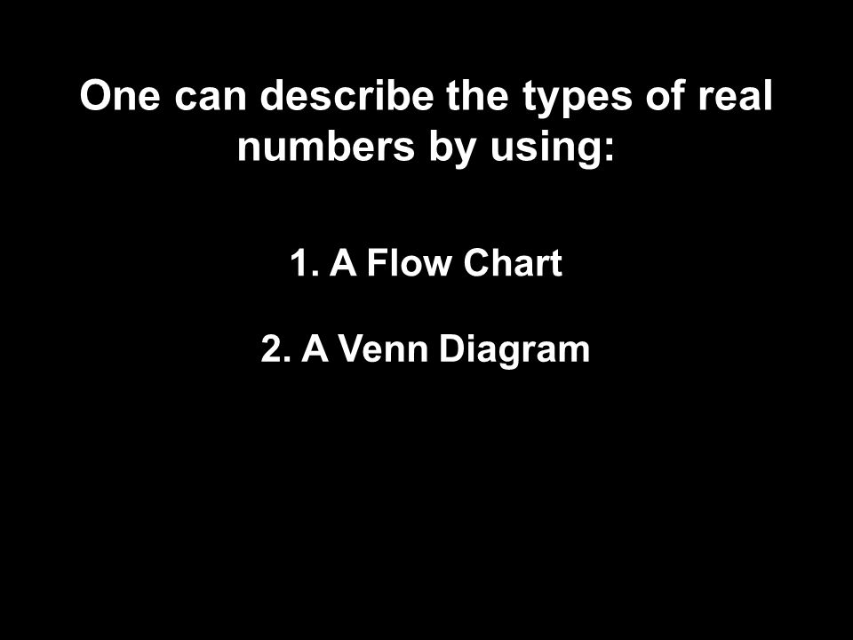 2. A Venn Diagram 1. A Flow Chart One can describe the types of real numbers by using: