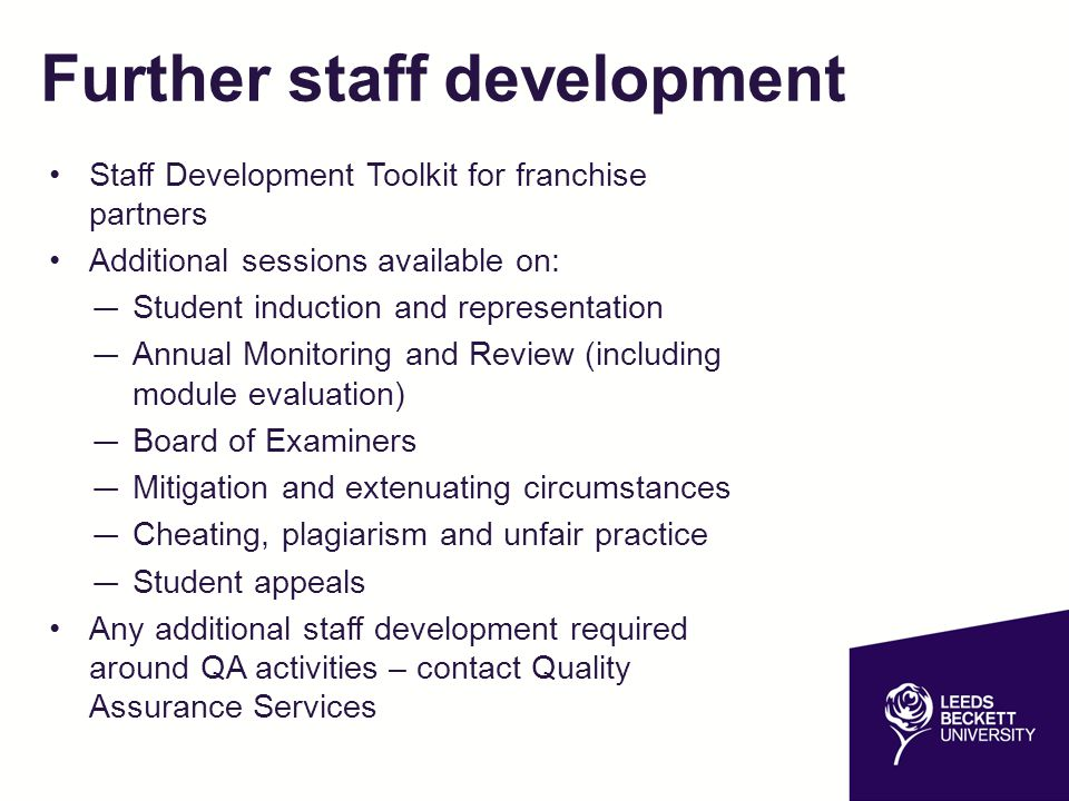 Further staff development Staff Development Toolkit for franchise partners Additional sessions available on: — Student induction and representation — Annual Monitoring and Review (including module evaluation) — Board of Examiners — Mitigation and extenuating circumstances — Cheating, plagiarism and unfair practice — Student appeals Any additional staff development required around QA activities – contact Quality Assurance Services