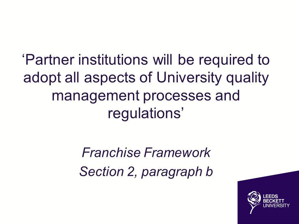 'Partner institutions will be required to adopt all aspects of University quality management processes and regulations' Franchise Framework Section 2, paragraph b