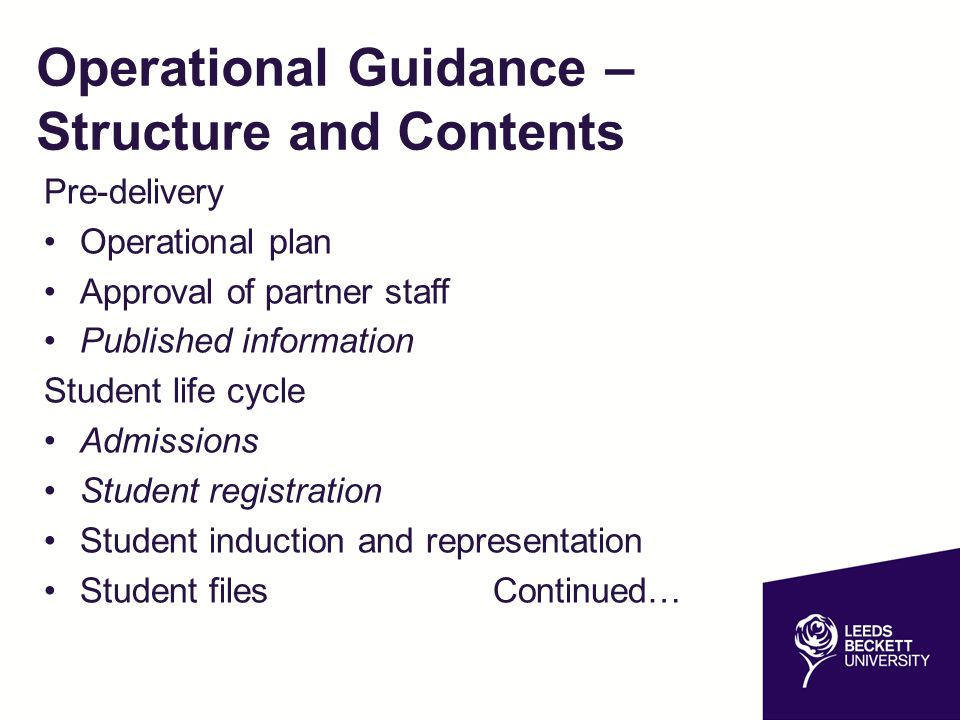 Operational Guidance – Structure and Contents continued Annual Monitoring and Review Module Evaluation Assessment Process –Mitigation and extenuating circumstances –Cheating, plagiarism and unfair practice –External Examiners –Moderation –Board of Examiners and Examination Committees Certificates and graduation Student appeals and complaints