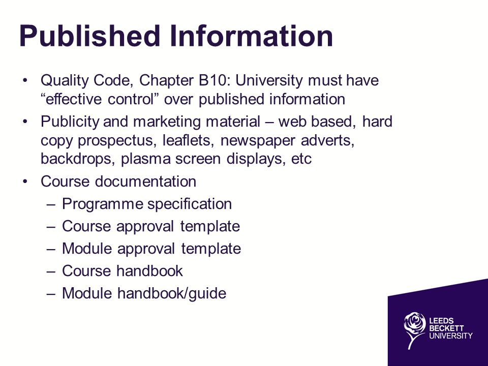 Published Information continued QAA HE Review – judgement on whether published information is fit for purpose, accessible and trustworthy Approval process varies depending on type of published information For marketing and publicity materials, see 'Published Information Approval Process' Response from University within ten working days – bear in mind for print deadlines