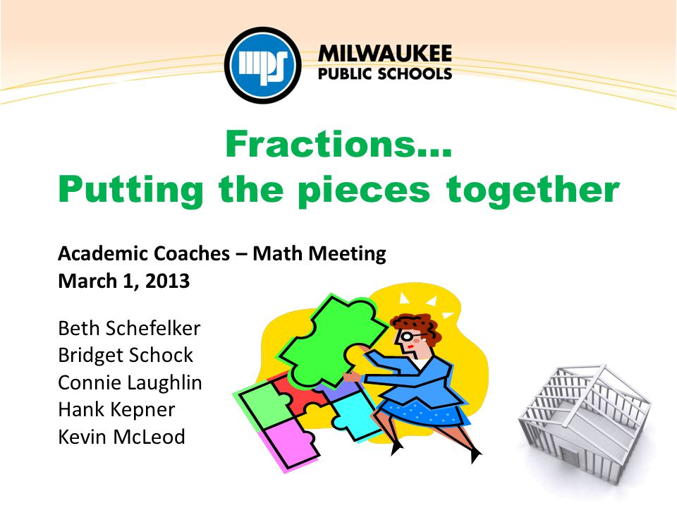 Academic Coaches – Math Meeting March 1, 2013 Beth Schefelker Bridget Schock Connie Laughlin Hank Kepner Kevin McLeod Fractions… Putting the pieces together