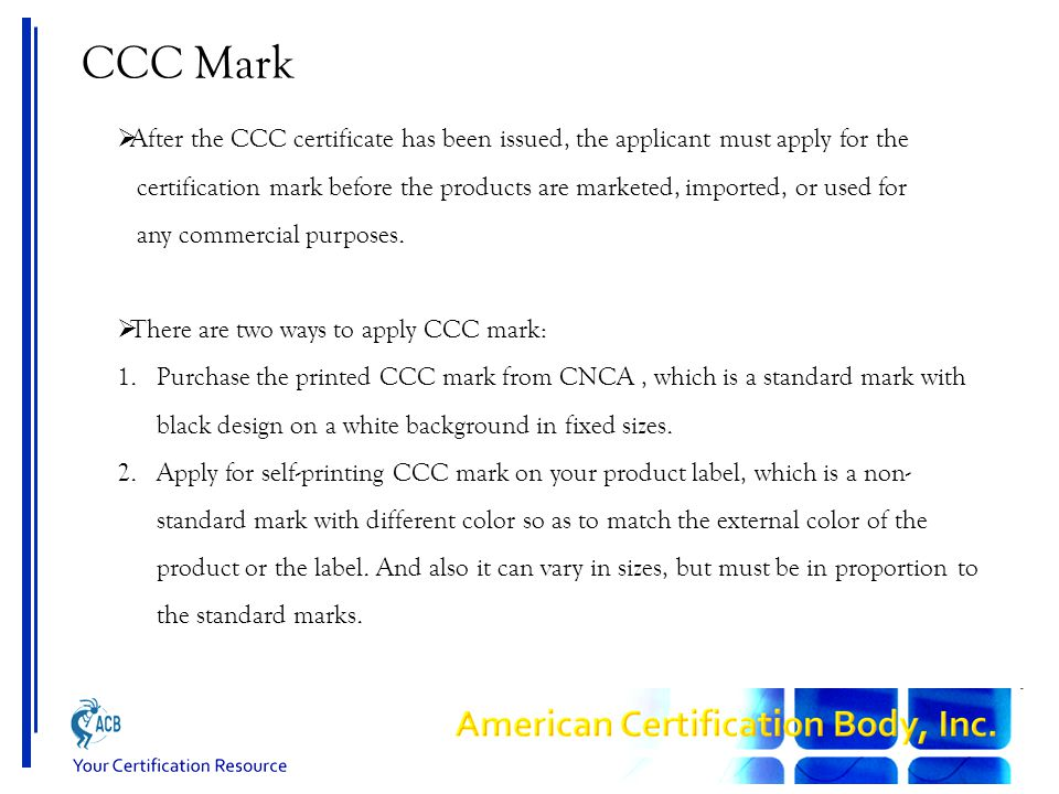 CCC Mark  After the CCC certificate has been issued, the applicant must apply for the certification mark before the products are marketed, imported,